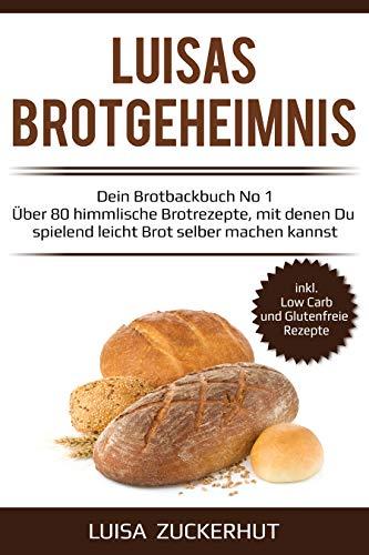 Brot backen für Anfänger - LUISAS BROTGEHEIMNIS - Über 80 himmlische Brot Rezepte um Brot selber machen zu können -: Sauerteigbrot und Hefebrot