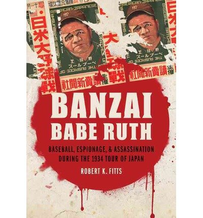 [ BANZAI BABE RUTH: BASEBALL, ESPIONAGE, & ASSASSINATION DURING THE 1934 TOUR OF JAPAN ] Banzai Babe Ruth: Baseball, Espionage, & Assassination During the 1934 Tour of Japan By Fitts, Robert K ( Author ) Mar-2013 [ Paperback ]