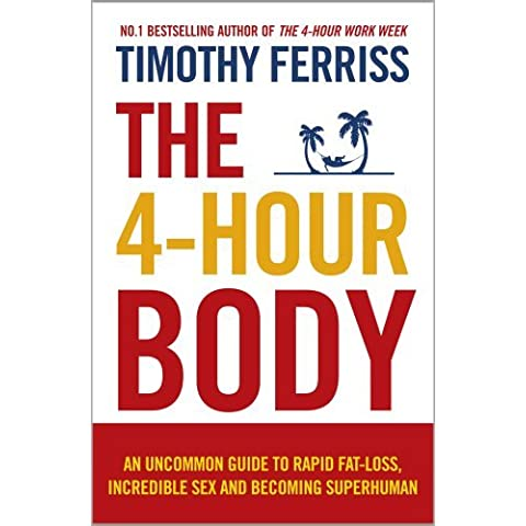 4-Hour Body An Uncommon Guide to Rapid Fat-Loss, Incredible Sex and Becoming Superhuman by Timothy Ferriss (2011-08-01)