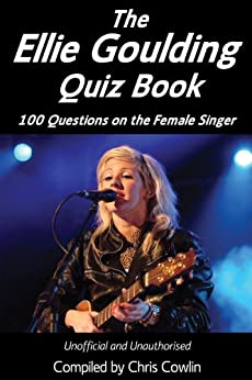 The Ellie Goulding Quiz Book: 100 Questions on the Female Singer (Apex Quiz Books Book 6) by [Cowlin, Chris]