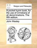 A Pocket Hymn Book, for the Use of Christians of All Denominations. the Fifth Edition