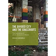 The Divided City and the Grassroots: The (Un)making of Ethnic Divisions in Mostar (The Contemporary City)