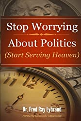 Stop Worrying About Politics: (Start Serving Heaven) by Dr. Fred Ray Lybrand (2014-01-20)