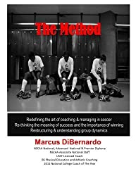 The Method: Redefining the art of coaching & managing in soccer. Re-thinking the meaning of success and the importance of winning. Restructuring & understanding group dynamics by Marcus A DiBernardo (2014-01-20)