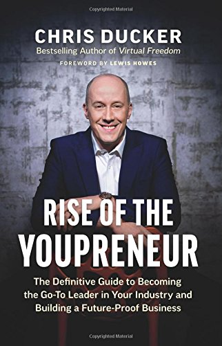 Rise of the Youpreneur: The Definitive Guide to Becoming the Go-To Leader in Your Industry and Building a Future-Proof Business por Chris Ducker