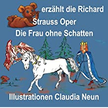 Bärchen erzählt Opern / aus Sagen und Mythen: Bärchen erzählt Opern / Bärchen erzählt die Richard Strauss Oper Die Frau ohne Schatten: aus Sagen und ... Opern / Opernführer mit vielen Bildern)