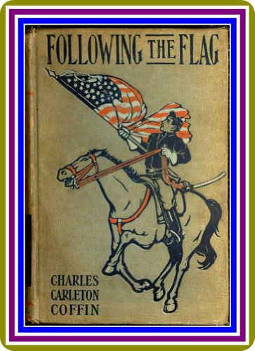 Following the Flag From August 1861 to November 1862 by Charles Carleton Coffin (English Edition) (Charles Carleton Coffin)