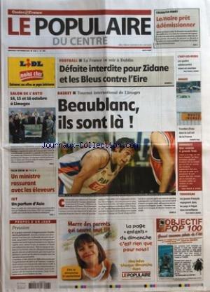 POPULAIRE DU CENTRE (LE) [No 208] du 07/09/2005 - <ATT> LA-FORET - LE MAIRE PRET A DEMISSIONNER - SALON DE L'AUTO - 1415 ET 16 OCTOBRE A LIMOGES - TECH OVIN - UN MINISTRE RASSURANT AVEC LES ELEVEURS - IUT - UN PARFUM D'ASIE - FOOTBALL - LA FRANCE CE SOIR A DUBLIN - DEFAITE INTERDITE POUR ZIDANE ET LES BLEUS CONTRE L'EIRE - BASKET - TOURNOI INTERNATIONAL DE LIMOGES - BEAUBLANC ILS SONT LA - L'HAY-LES-ROSES - LES QUATRE ADOLESCENTES MISES EN EXAMEN - ORAGES - TROMBES D'EAU DANS LE SUD-EST DE LA F