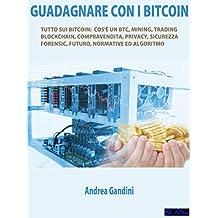 Guadagnare con i bitcoin: Tutto sui bitcoin: cos'è un btc, mining, trading, blockchain, compravendita, privacy, sicurezza, forensic, futuro, normative ed algoritmo