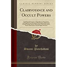 Clairvoyance and Occult Powers: Including Clairvoyance, Clairaudience, Premonition and Impressions, Clairvoyant Psychometry, Clairvoyant Future Clairvoyance, Second-Sight, Prevision