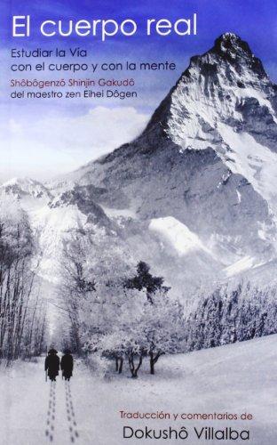 El cuerpo real (Shôbôgenzô Shinjin Gakudô): Estudiar la Vía con el cuerpo y con la mente del maestro zen Eihei Dôgen (De Corazón a Corazón)