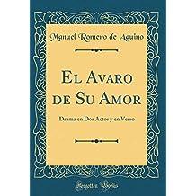 El Avaro de Su Amor: Drama en Dos Actos y en Verso (Classic Reprint)
