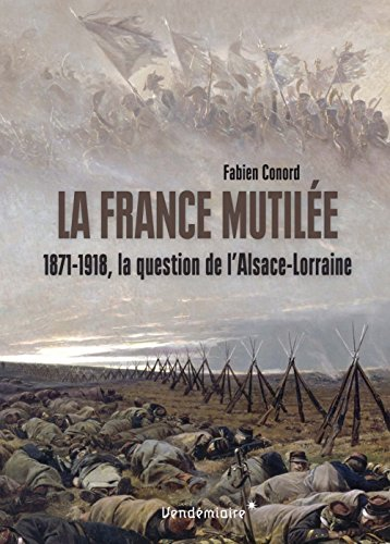La France mutilée : 1871-1918, la question de l'Alsace-Lorraine