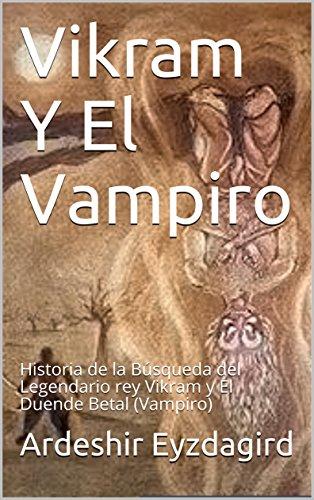 Vikram Y El Vampiro  : Historia de la Búsqueda del Legendario rey Vikram y El Duende Betal (Vampiro) por Ardeshir Eyzdagird