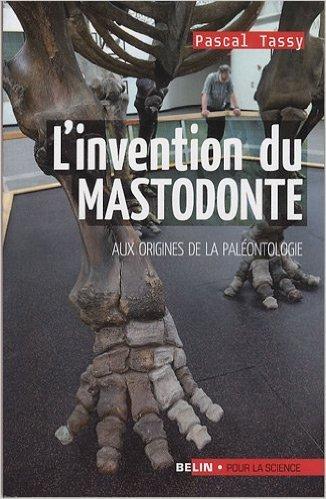 L'invention du mastodonte : Aux origines de la paléontologie de Pascal Tassy ( 3 juin 2009 )