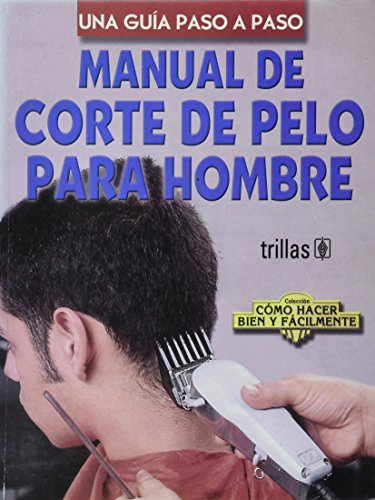 Manual De Corte De Pelo Para Hombre/Manual of Hair Cutting for Men: Una Guia Paso A Paso/A Step-by-Step Guide (Coleccion Como Hacer Bien Y Facilmente/How to Do it Right and Easy Colection)