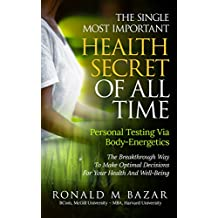 The Single Most Important Health Secret Of All Time: Personal Testing Via Body-Energetics: The Breakthrough Way To Make Optimal Decisions For Your Health and Well-Being (English Edition)
