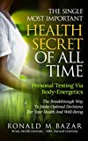 The Single Most Important Health Secret Of All Time: Personal Testing Via Body-Energetics: The Breakthrough Way To Make Optimal Decisions For Your Health and Well-Being