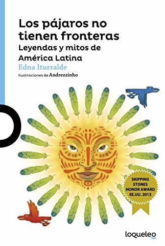 Los Pajaros No Tienen Fronteras: Leyendas y Mitos de Amrica Latina / Birds Have No Borders: Legends and Myths from Latin America (Serie Azul) por Edna Iturralde