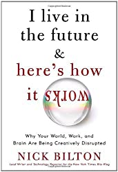 I Live in the Future & Here's How It Works: Why Your World, Work, and Brain Are Being Creatively Disrupted by Nick Bilton (2010-09-14)