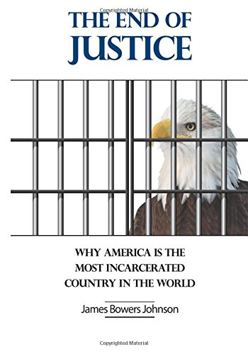The End of Justice: Why America is the Most Incarcerated Country In The World por Mr. James B Johnson