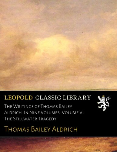 The Writings of Thomas Bailey Aldrich. In Nine Volumes. Volume VI. The Stillwater Tragedy