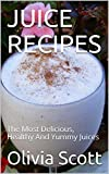 JUICE RECIPES: The Most Delicious, Healthy And Yummy Juices