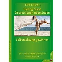 Feeling Good: Depressionen überwinden, Selbstachtung gewinnen: Wie Sie lernen, sich wieder wohlzufühlen