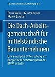 Die Dach-Arbeitsgemeinschaft für mittelständische Bauunternehmen: Eine empirische Untersuchung am Beispiel des Erweiterungsbaus des BMWi in Berlin: . ... zur Mittelstandsforschung, Band 84)
