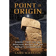 Point of Origin: Gobekli Tepe and the Spiritual Matrix for the World's Cosmologies by Laird Scranton (2015-02-22)