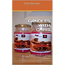 CANDLES WITH CHRIS: Simplified eBook For Making Professional Looking Candles For Beginners (English Edition)