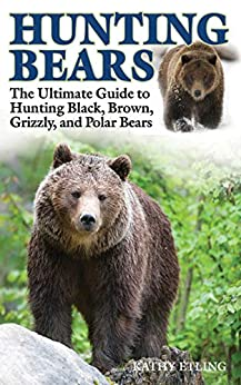 Descarga gratuita Hunting Bears: The Ultimate Guide to Hunting Black, Brown, Grizzly, and Polar Bears Epub
