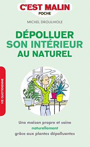 Dépolluer son intérieur, c'est malin: Une maison propre et saine naturellement grâce aux plantes dépolluantes par Michel Droulhiole