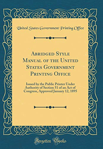 Abridged Style Manual of the United States Government Printing Office: Issued by the Public Printer Under Authority of Section 51 of an Act of Congress, Approved January 12, 1895 (Classic Reprint) por United States Government Printin Office