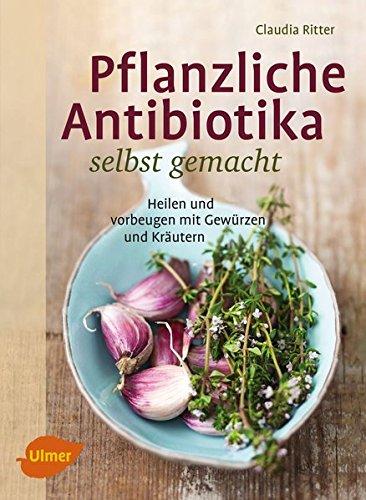 Image of Pflanzliche Antibiotika selbst gemacht: Heilen und vorbeugen mit Gewürzen und Kräutern