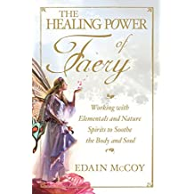 The Healing Power of Faery: Working With Elementals and Nature Spirits to Soothe the Body and Soul: A Shaman's Guide to Working with Elementals and Nature Spirits