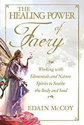 The Healing Power of Faery: Working with Elementals and Nature Spirits to Soothe the Body and Soul