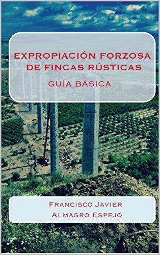 EXPROPIACIÓN FORZOSA DE FINCAS RÚSTICAS: GUÍA BÁSICA por FRANCISCO JAVIER ALMAGRO ESPEJO