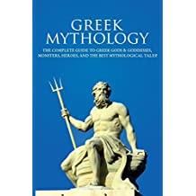 Greek Mythology: The Complete Guide to Greek Gods & Goddesses, Monsters, Heroes, and the Best Mythological Tales! (English Edition)