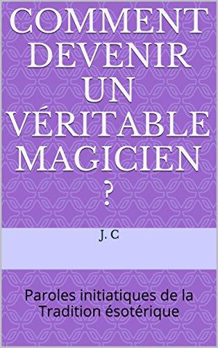Comment devenir un véritable Magicien ?: Paroles initiatiques de la Tradition ésotérique par [C, J.]