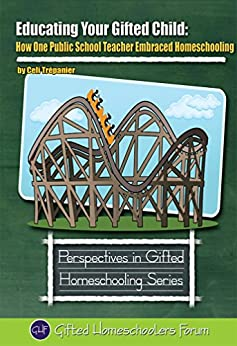 Educating Your Gifted Child: How One Public School Teacher Embraced Homeschooling (Perspectives in Gifted Homeschooling Book 6) (English Edition) di [Trepanier, Celi]