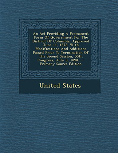 An ACT Providing a Permanent Form of Government for the District of Columbia, Approved June 11, 1878: With Modifications and Additions Passed Prior T