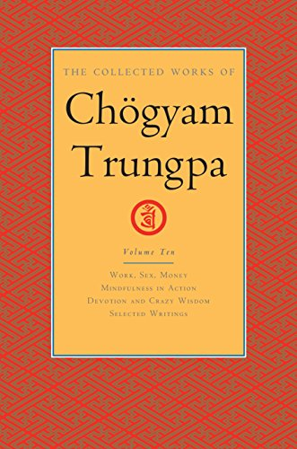 The Collected Works of Choegyam Trungpa, Volume 10: Work, Sex, Money - Mindfulness in Action - Devotion and Crazy Wisdom - Selected Writings (Collected Works of Chogyam Trungpa)