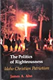 The Politics of Righteousness: Idaho Christian Patriotism (Samuel and Althea Stroum Book) by James Alfred Aho (1990-11-03)