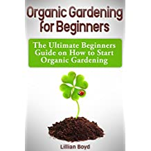 Organic Gardening for Beginners: The Ultimate Beginners Guide on How to Start Organic Gardening (English Edition)