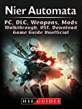 Nier Automata, PC, DLC, Weapons, Mods, Walkthrough, OST, Download, Game Guide Unofficial (English Edition)