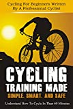Cycling Training Made Simple, Smart, and Safe - Understand How To Cycle In 60 Minutes  (How To Cycle Like A Pro Book 1)