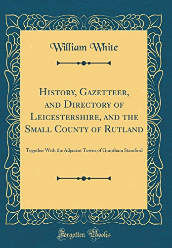 History, Gazetteer, and Directory of Leicestershire, and the Small County of Rutland: Together With the Adjacent Towns of Grantham Stamford (Classic Reprint)