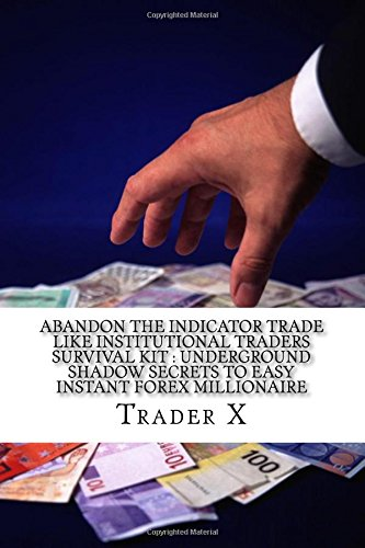 Abandon The Indicator Trade Like Institutional Traders Survival Kit : Underground Shadow Secrets To Easy Instant Forex Millionaire: Strange Shocking ... Bust The Rat Cycle, Join The New Rich
