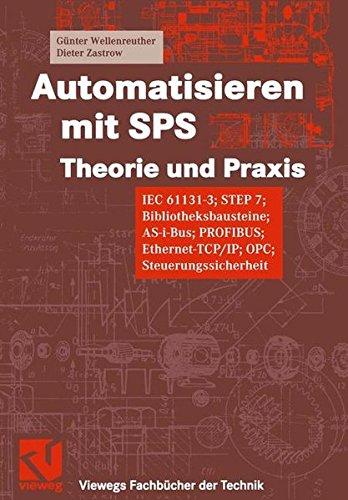Automatisieren mit SPS Theorie und Praxis. IEC 61131-3, STEP 7, Bibliotheksprogramme, AS-i-Bus, PROFIBUS, Ethernet-TCP/IP, OPC, Steuerungssicherheit (Viewegs Fachbücher der Technik)